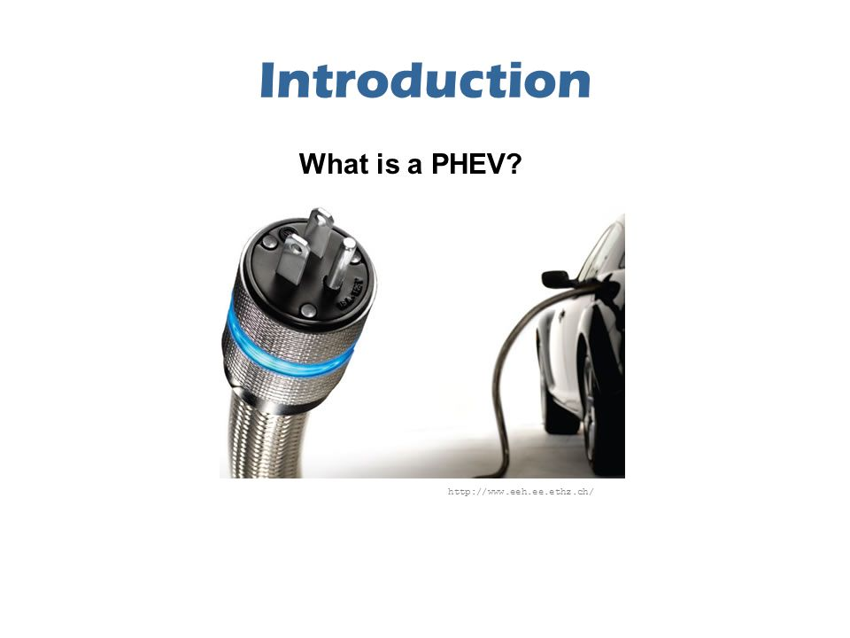 Introduction http://www.eeh.ee.ethz.ch/ What is a PHEV