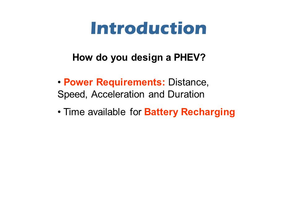 Introduction Power Requirements: Distance, Speed, Acceleration and Duration Time available for Battery Recharging How do you design a PHEV