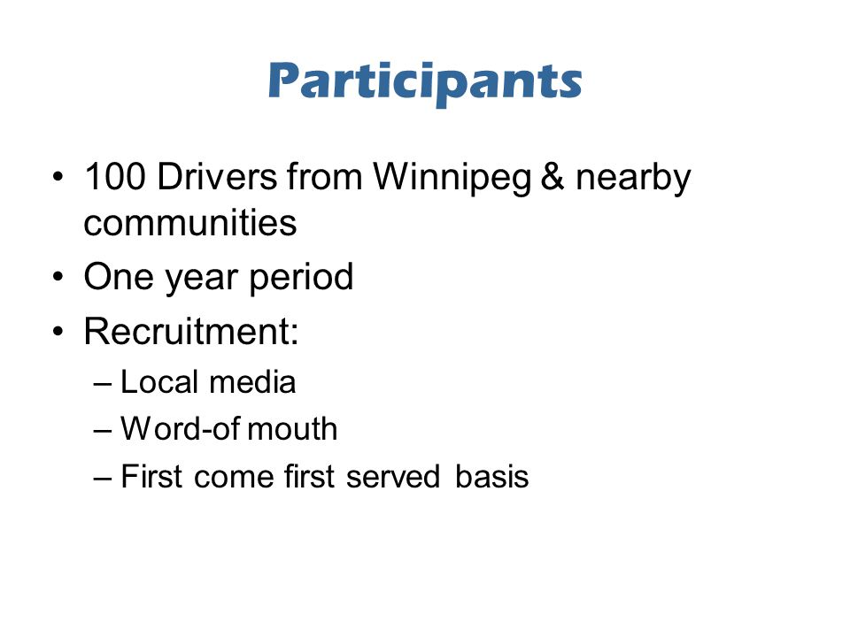 Participants 100 Drivers from Winnipeg & nearby communities One year period Recruitment: –Local media –Word-of mouth –First come first served basis