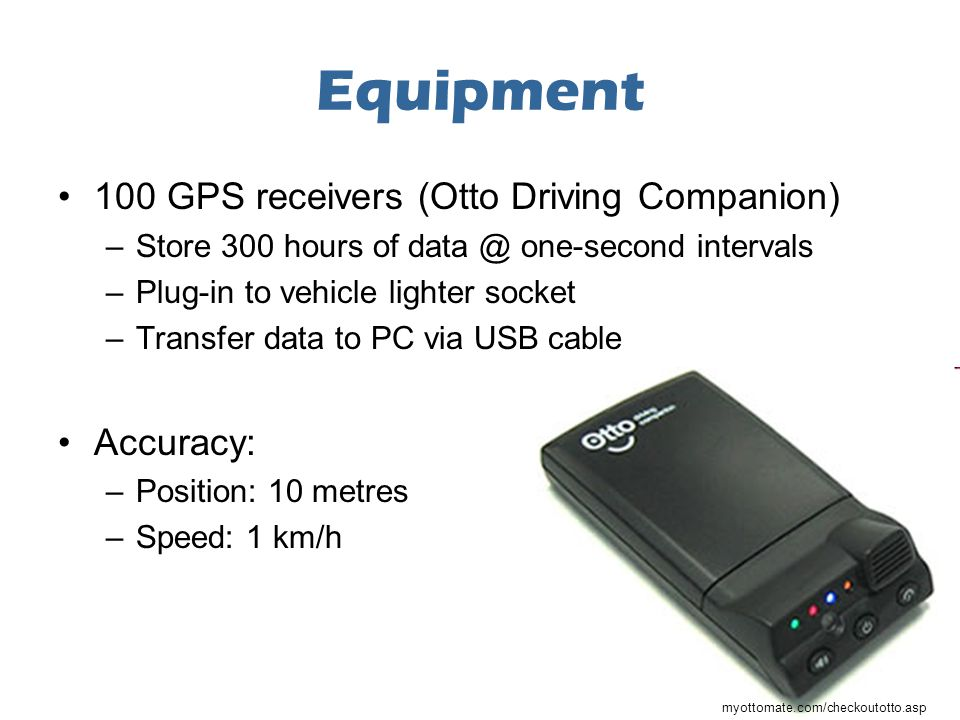 Equipment 100 GPS receivers (Otto Driving Companion) –Store 300 hours of data @ one-second intervals –Plug-in to vehicle lighter socket –Transfer data to PC via USB cable Accuracy: –Position: 10 metres –Speed: 1 km/h myottomate.com/checkoutotto.asp