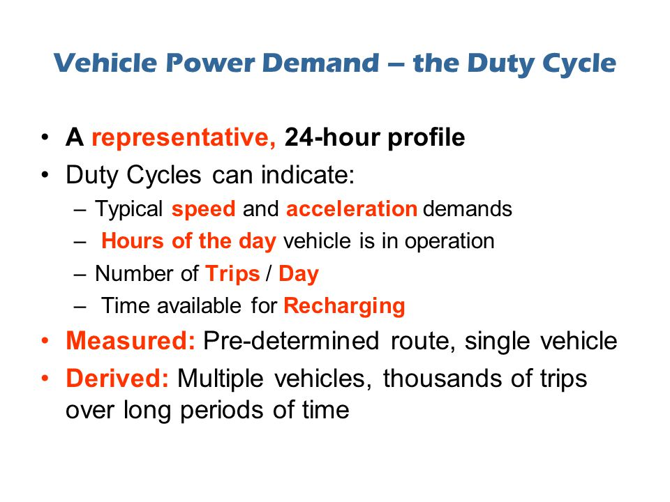 Vehicle Power Demand – the Duty Cycle A representative, 24-hour profile Duty Cycles can indicate: –Typical speed and acceleration demands – Hours of the day vehicle is in operation –Number of Trips / Day – Time available for Recharging Measured: Pre-determined route, single vehicle Derived: Multiple vehicles, thousands of trips over long periods of time