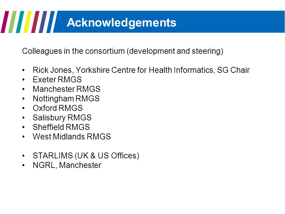 Acknowledgements Colleagues in the consortium (development and steering) Rick Jones, Yorkshire Centre for Health Informatics, SG Chair Exeter RMGS Manchester RMGS Nottingham RMGS Oxford RMGS Salisbury RMGS Sheffield RMGS West Midlands RMGS STARLIMS (UK & US Offices) NGRL, Manchester