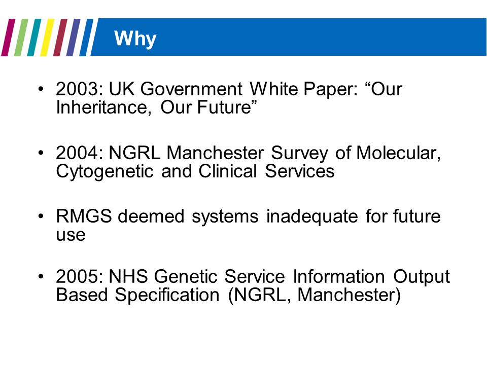 Why 2003: UK Government White Paper: Our Inheritance, Our Future 2004: NGRL Manchester Survey of Molecular, Cytogenetic and Clinical Services RMGS deemed systems inadequate for future use 2005: NHS Genetic Service Information Output Based Specification (NGRL, Manchester)