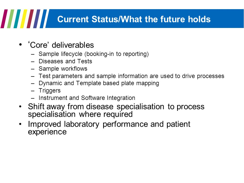 Current Status/What the future holds ' Core' deliverables –Sample lifecycle (booking-in to reporting) –Diseases and Tests –Sample workflows –Test parameters and sample information are used to drive processes –Dynamic and Template based plate mapping –Triggers –Instrument and Software Integration Shift away from disease specialisation to process specialisation where required Improved laboratory performance and patient experience