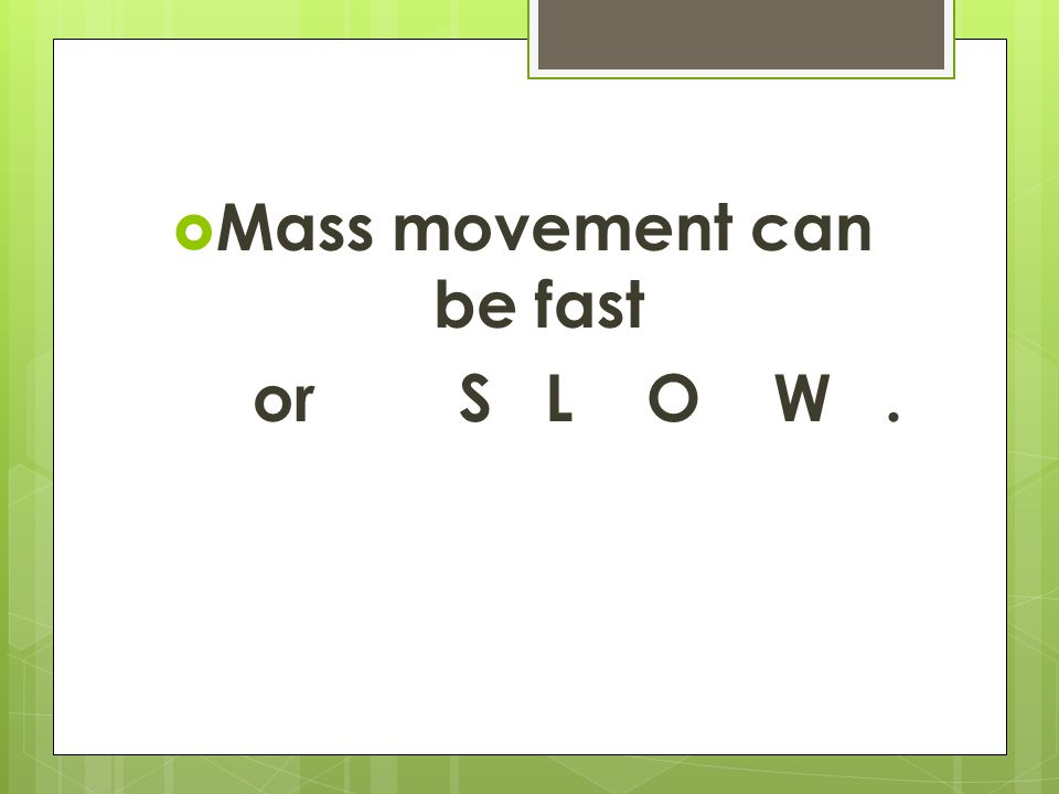  Mass movement can be fast or S L O W.