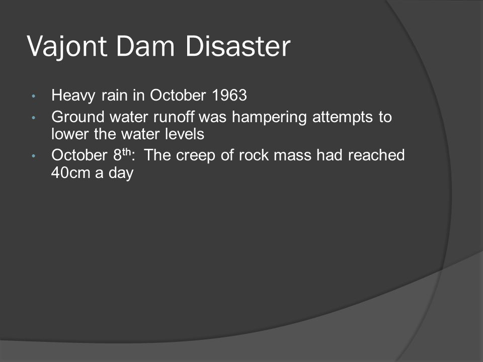 Vajont Dam Disaster Heavy rain in October 1963 Ground water runoff was hampering attempts to lower the water levels October 8 th : The creep of rock mass had reached 40cm a day
