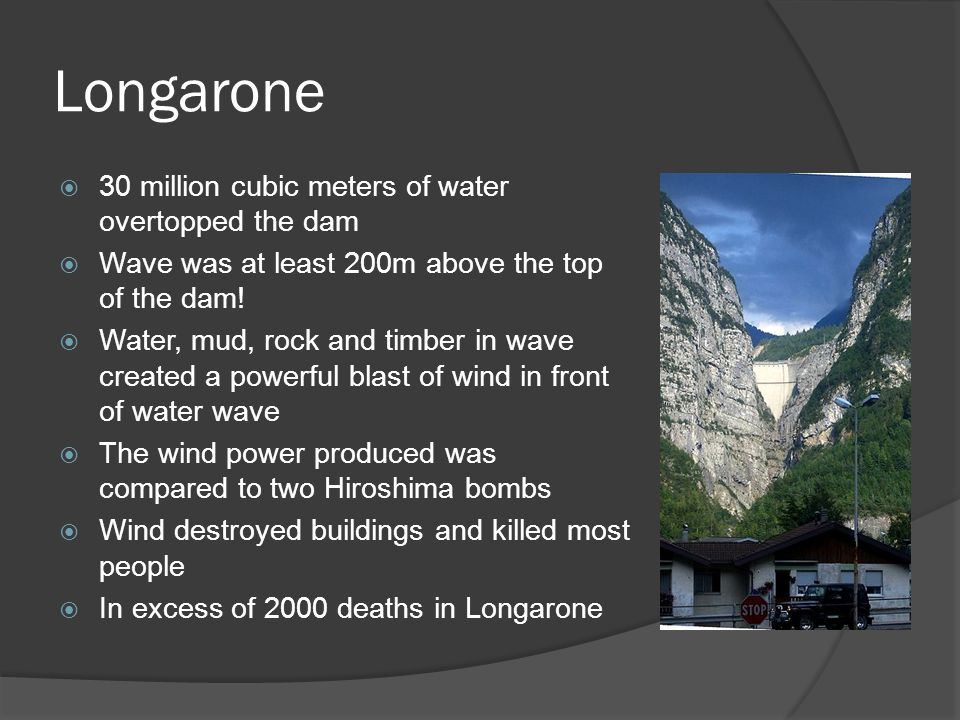 Longarone  30 million cubic meters of water overtopped the dam  Wave was at least 200m above the top of the dam.