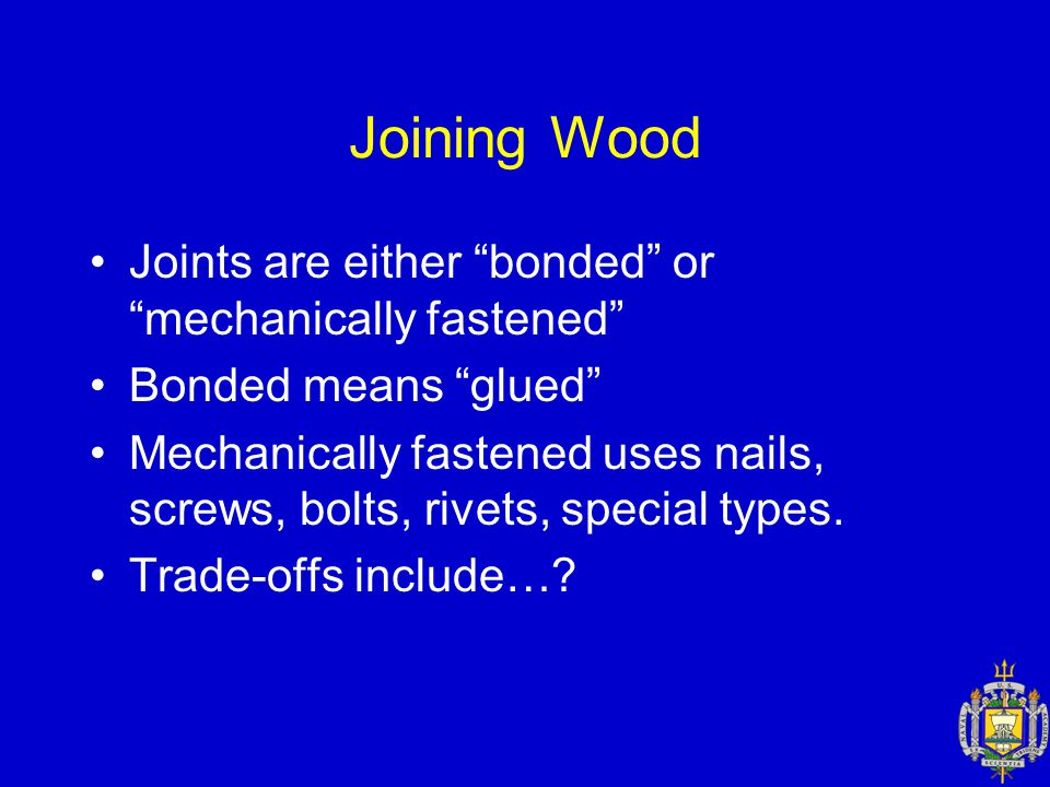 Joining Wood Joints are either bonded or mechanically fastened Bonded means glued Mechanically fastened uses nails, screws, bolts, rivets, special types.