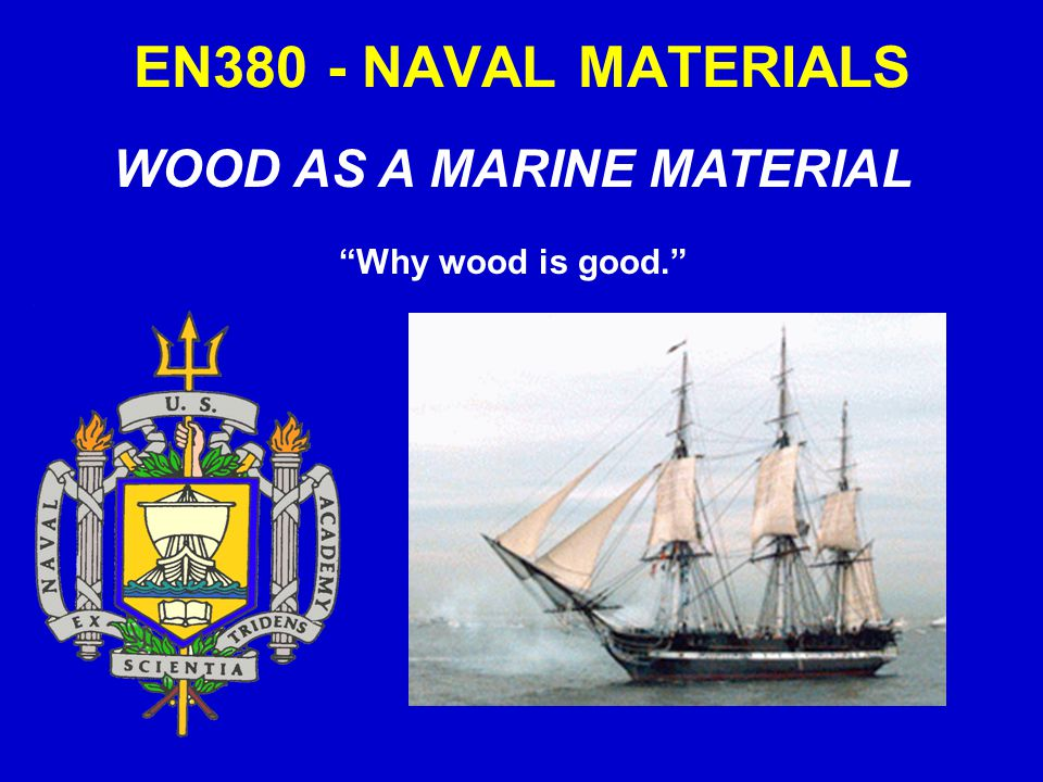EN380 - NAVAL MATERIALS WOOD AS A MARINE MATERIAL Why wood is good.