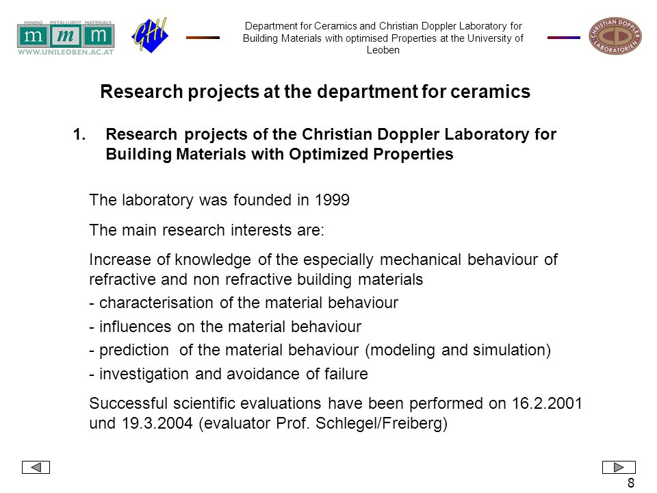 Department for Ceramics and Christian Doppler Laboratory for Building Materials with optimised Properties at the University of Leoben 9 Modules: 1.Mechanical and thermomechanical characterisation of building materials at room temperature and at elevated temperatures 2.Prediction of the mechanical and thermomechanical behaviour of refractories 3.Fundamentals for the development of refractories with reduced brittleness 4.Auxiliary materials for continuous casting Industriepartner: RHI AG, VA-SD GmbH, VA-SL GmbH