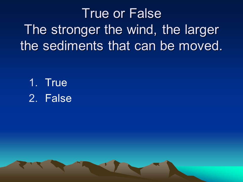True or False The stronger the wind, the larger the sediments that can be moved. 1.True 2.False
