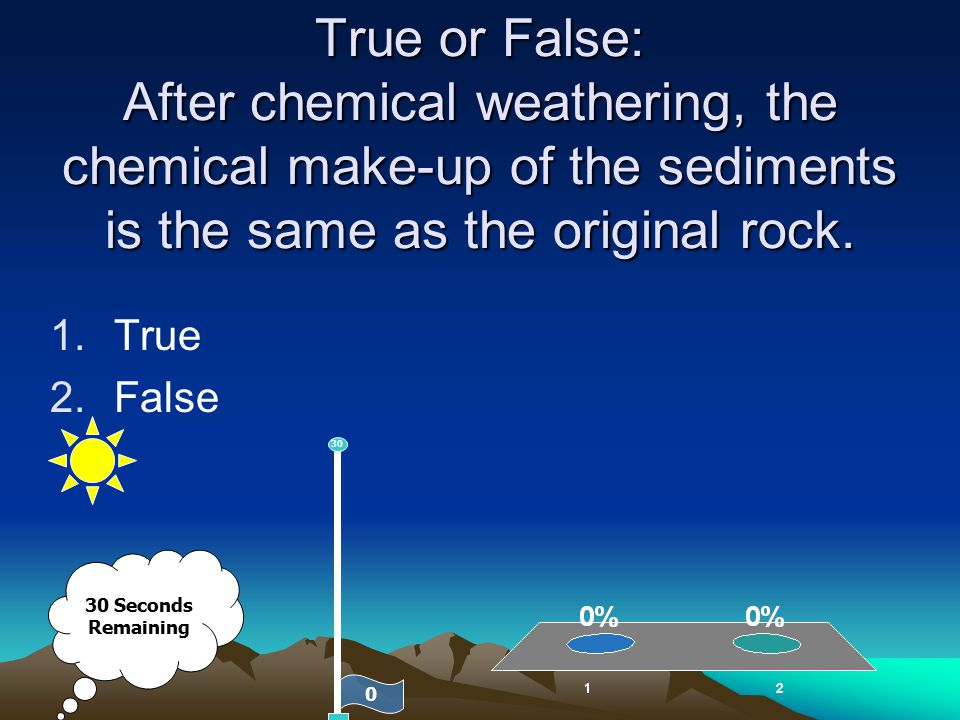 True or False: After chemical weathering, the chemical make-up of the sediments is the same as the original rock. 1.True 2.False 0 30 30 Seconds Remai