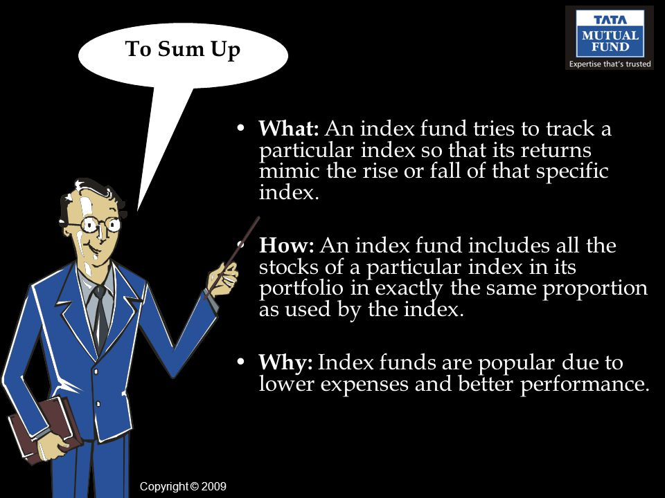 To Sum Up What: An index fund tries to track a particular index so that its returns mimic the rise or fall of that specific index.