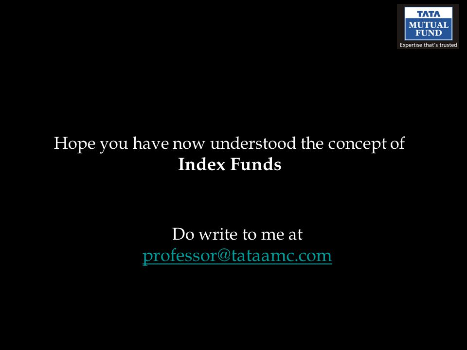 Hope you have now understood the concept of Index Funds Do write to me at professor@tataamc.com