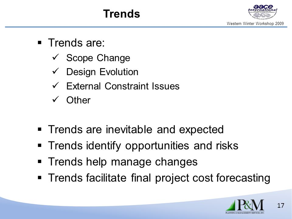 Western Winter Workshop 2009 17 Trends  Trends are: Scope Change Design Evolution External Constraint Issues Other  Trends are inevitable and expected  Trends identify opportunities and risks  Trends help manage changes  Trends facilitate final project cost forecasting