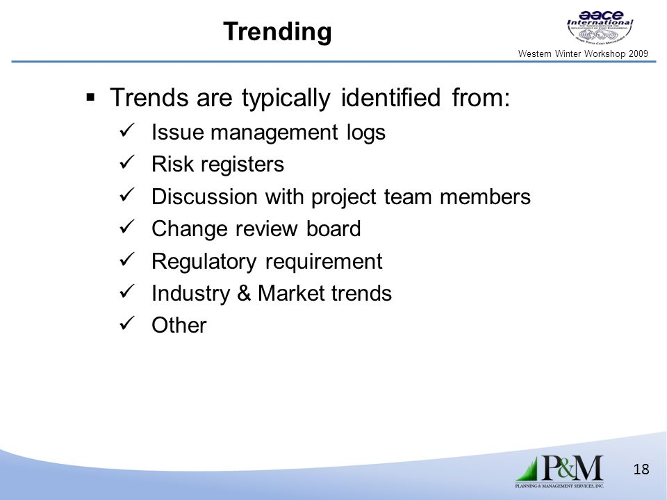 Western Winter Workshop 2009 18  Trends are typically identified from: Issue management logs Risk registers Discussion with project team members Change review board Regulatory requirement Industry & Market trends Other Trending