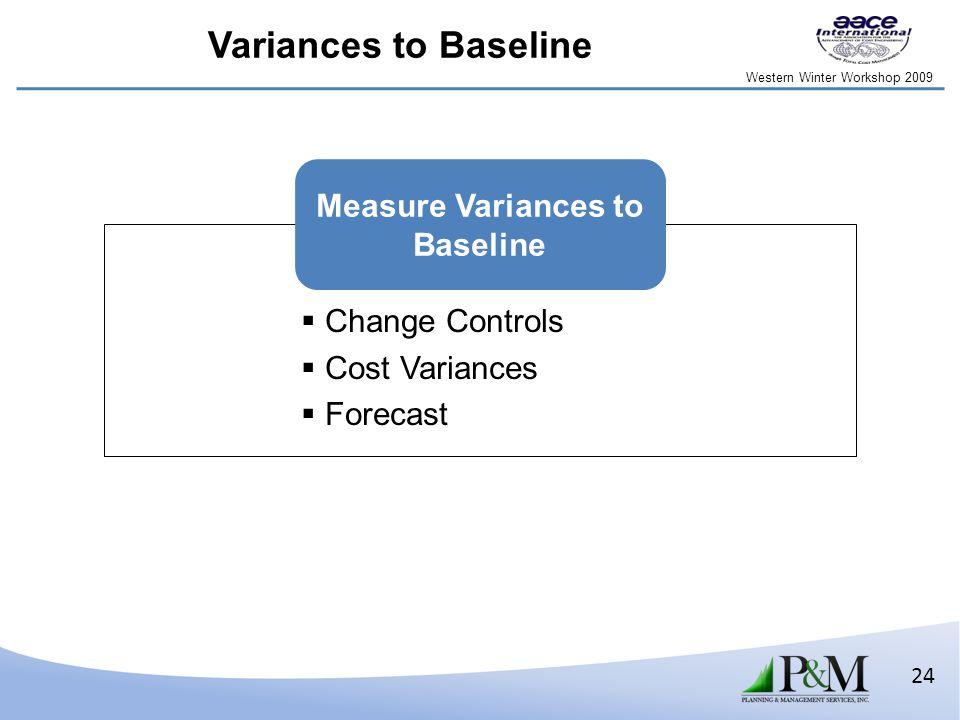 Western Winter Workshop 2009 24 Variances to Baseline  Change Controls  Cost Variances  Forecast Measure Variances to Baseline