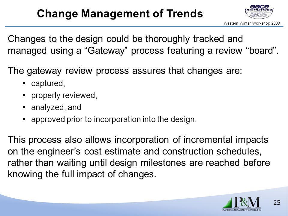 Western Winter Workshop 2009 25 Change Management of Trends Changes to the design could be thoroughly tracked and managed using a Gateway process featuring a review board .