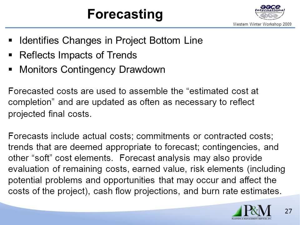 Western Winter Workshop 2009 27 Forecasting  Identifies Changes in Project Bottom Line  Reflects Impacts of Trends  Monitors Contingency Drawdown Forecasted costs are used to assemble the estimated cost at completion and are updated as often as necessary to reflect projected final costs.