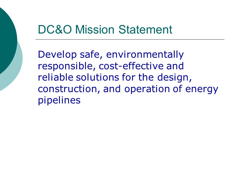 DC&O Mission Statement Develop safe, environmentally responsible, cost-effective and reliable solutions for the design, construction, and operation of energy pipelines