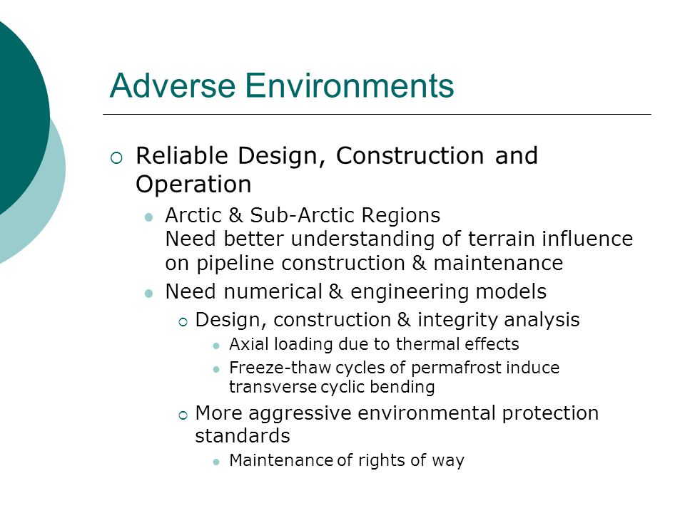 Adverse Environments  Reliable Design, Construction and Operation Arctic & Sub-Arctic Regions Need better understanding of terrain influence on pipeline construction & maintenance Need numerical & engineering models  Design, construction & integrity analysis Axial loading due to thermal effects Freeze-thaw cycles of permafrost induce transverse cyclic bending  More aggressive environmental protection standards Maintenance of rights of way