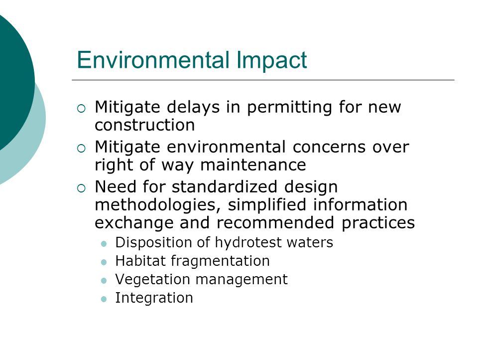 Environmental Impact  Mitigate delays in permitting for new construction  Mitigate environmental concerns over right of way maintenance  Need for standardized design methodologies, simplified information exchange and recommended practices Disposition of hydrotest waters Habitat fragmentation Vegetation management Integration