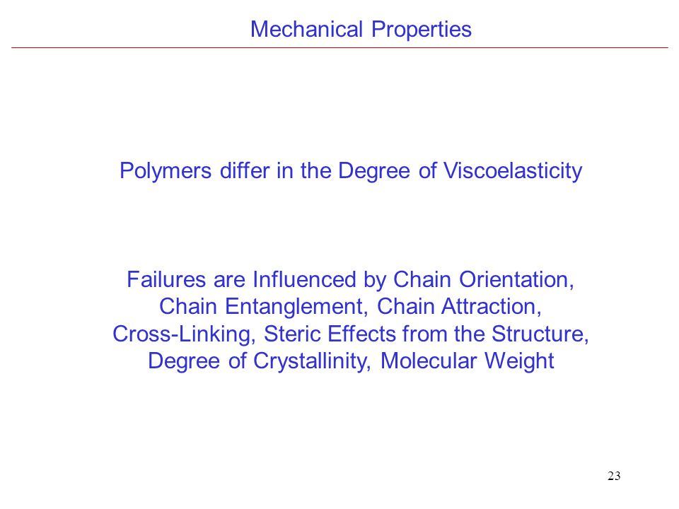 23 Mechanical Properties Polymers differ in the Degree of Viscoelasticity Failures are Influenced by Chain Orientation, Chain Entanglement, Chain Attraction, Cross-Linking, Steric Effects from the Structure, Degree of Crystallinity, Molecular Weight