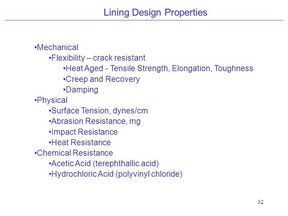32 Lining Design Properties Mechanical Flexibility – crack resistant Heat Aged - Tensile Strength, Elongation, Toughness Creep and Recovery Damping Physical Surface Tension, dynes/cm Abrasion Resistance, mg Impact Resistance Heat Resistance Chemical Resistance Acetic Acid (terephthallic acid) Hydrochloric Acid (polyvinyl chloride)