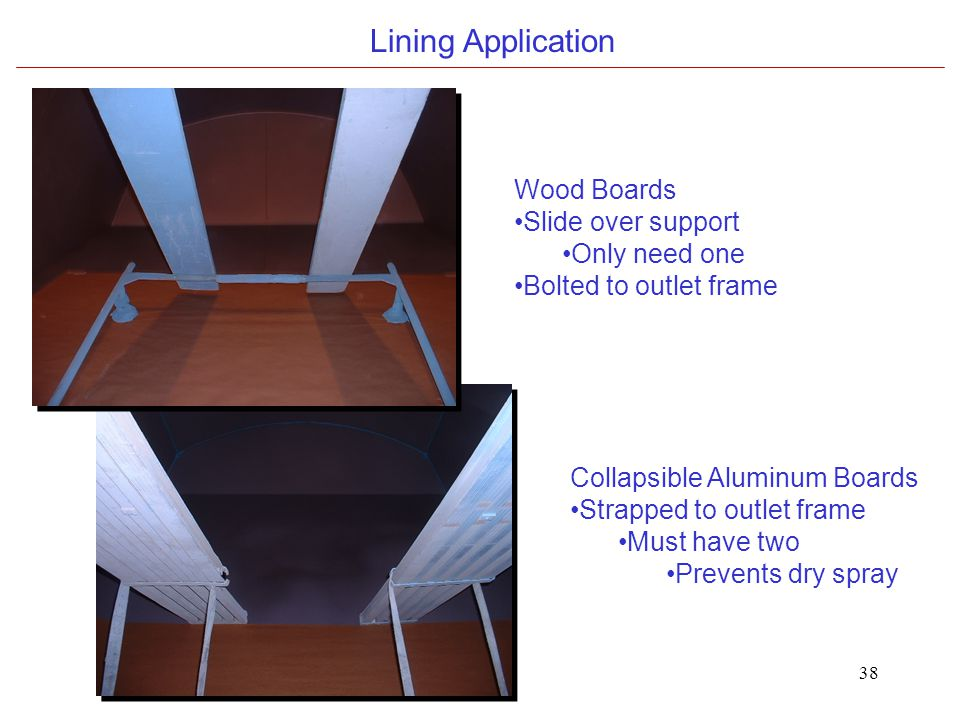 38 Lining Application Wood Boards Slide over support Only need one Bolted to outlet frame Collapsible Aluminum Boards Strapped to outlet frame Must have two Prevents dry spray