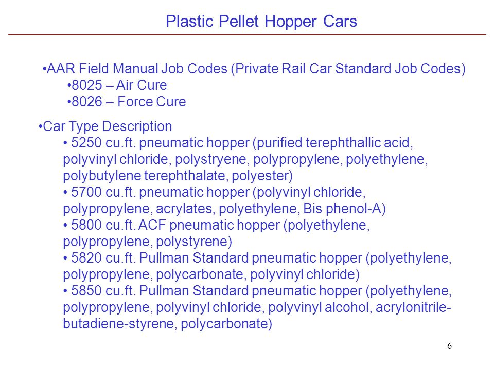 6 Plastic Pellet Hopper Cars AAR Field Manual Job Codes (Private Rail Car Standard Job Codes) 8025 – Air Cure 8026 – Force Cure Car Type Description 5