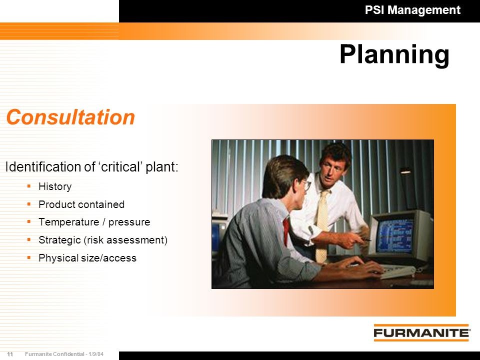11Furmanite Confidential - 1/9/04 Planning PSI Management Consultation Identification of 'critical' plant:  History  Product contained  Temperature / pressure  Strategic (risk assessment)  Physical size/access