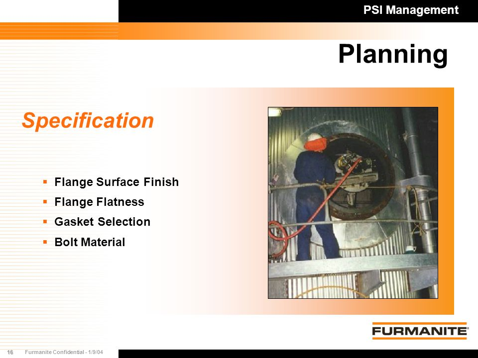 16Furmanite Confidential - 1/9/04 Planning PSI Management Specification   Flange Surface Finish   Flange Flatness   Gasket Selection   Bolt Material