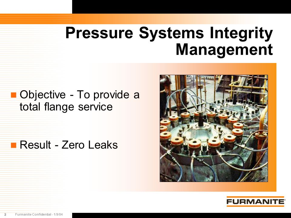2Furmanite Confidential - 1/9/04 Pressure Systems Integrity Management Objective - To provide a total flange service Result - Zero Leaks