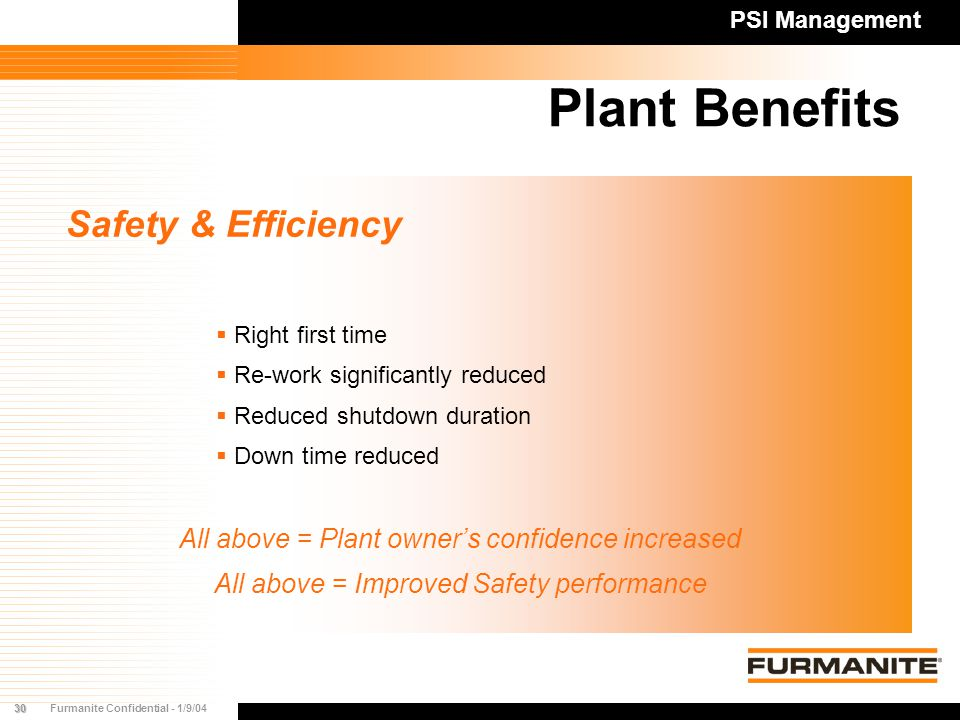 30Furmanite Confidential - 1/9/04 Plant Benefits Safety & Efficiency  Right first time  Re-work significantly reduced  Reduced shutdown duration  Down time reduced All above = Plant owner's confidence increased All above = Improved Safety performance PSI Management