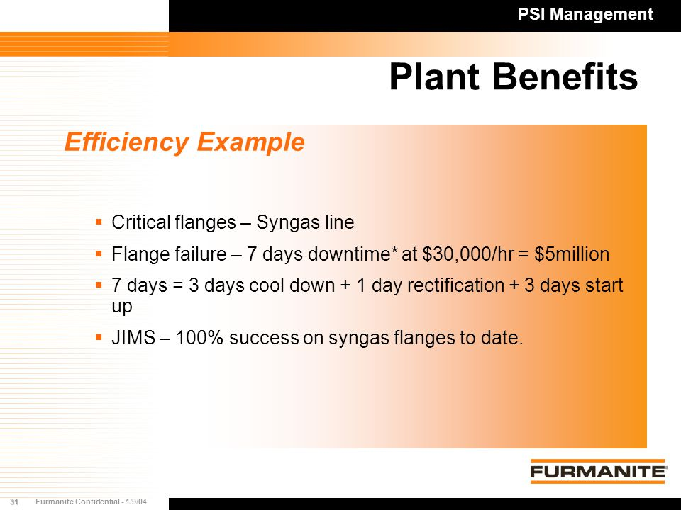31Furmanite Confidential - 1/9/04 Plant Benefits Efficiency Example  Critical flanges – Syngas line  Flange failure – 7 days downtime* at $30,000/hr = $5million  7 days = 3 days cool down + 1 day rectification + 3 days start up  JIMS – 100% success on syngas flanges to date.