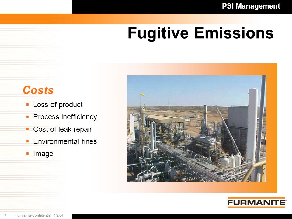 7Furmanite Confidential - 1/9/04 Fugitive Emissions Costs  Loss of product  Process inefficiency  Cost of leak repair  Environmental fines  Image PSI Management