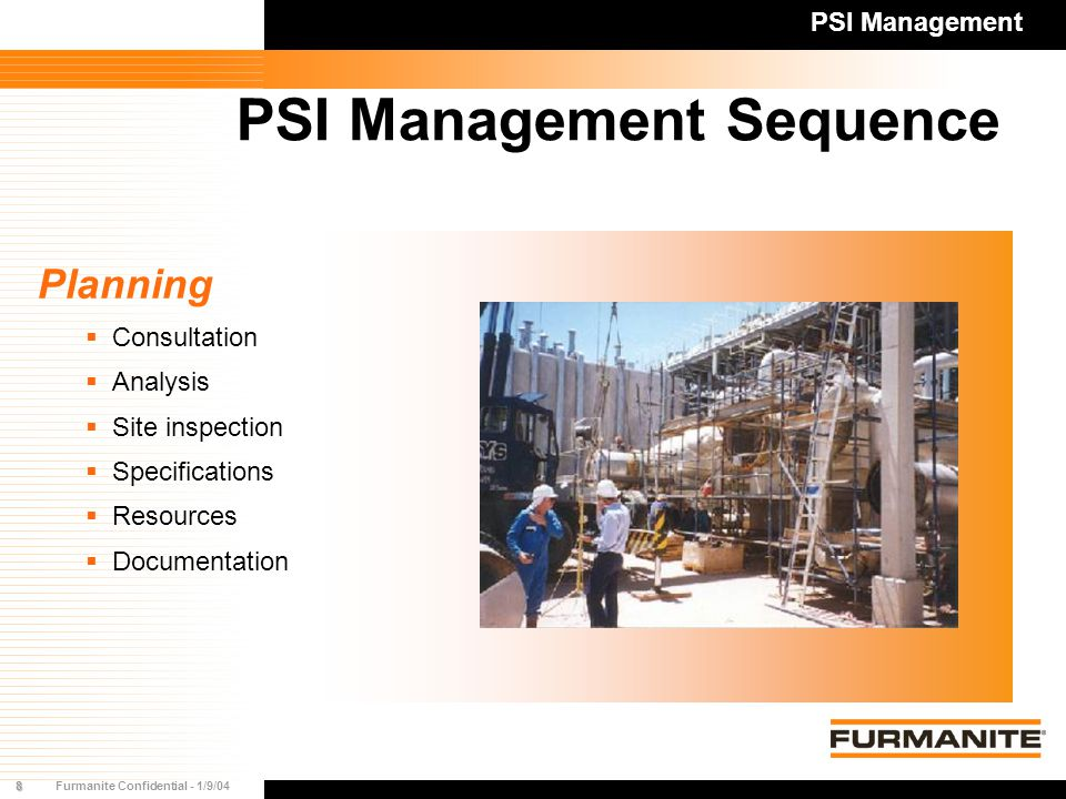 8Furmanite Confidential - 1/9/04 PSI Management Sequence Planning  Consultation  Analysis  Site inspection  Specifications  Resources  Documentation PSI Management
