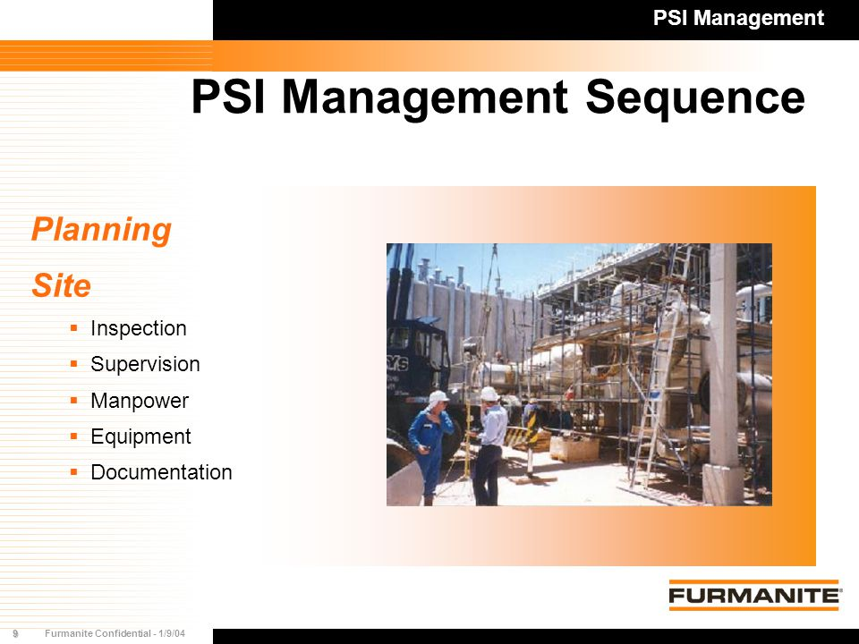9Furmanite Confidential - 1/9/04 PSI Management Sequence Planning Site  Inspection  Supervision  Manpower  Equipment  Documentation PSI Management