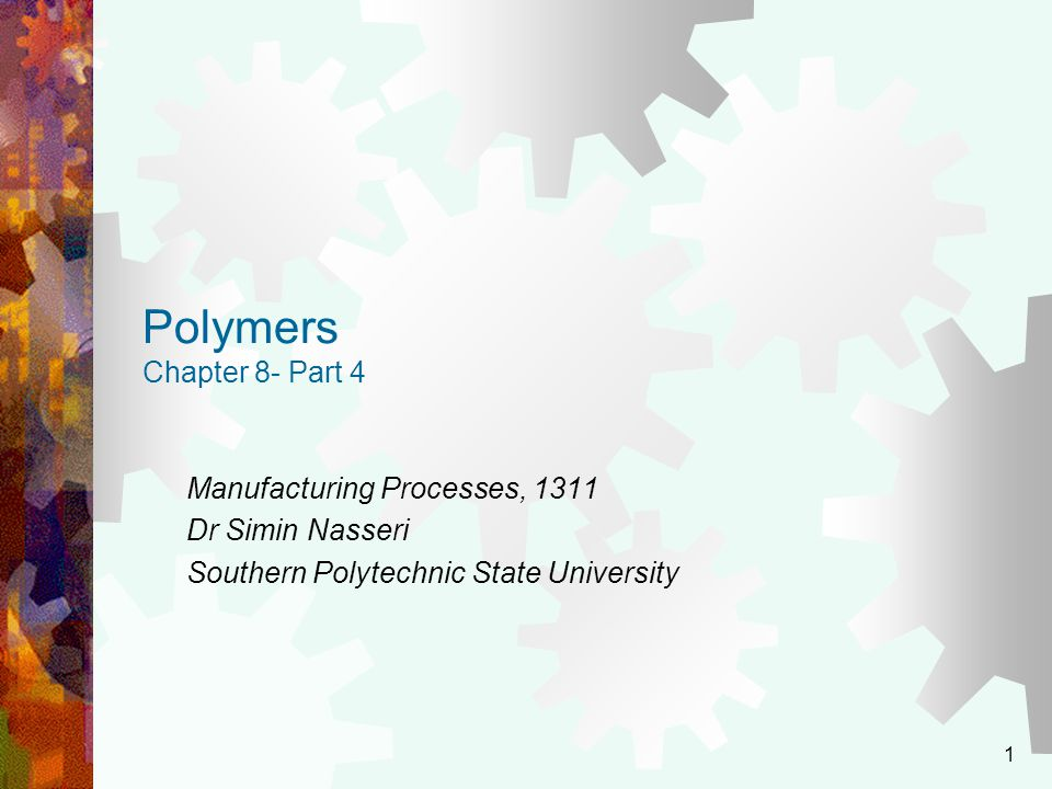 1 Polymers Chapter 8- Part 4 Manufacturing Processes, 1311 Dr Simin Nasseri Southern Polytechnic State University