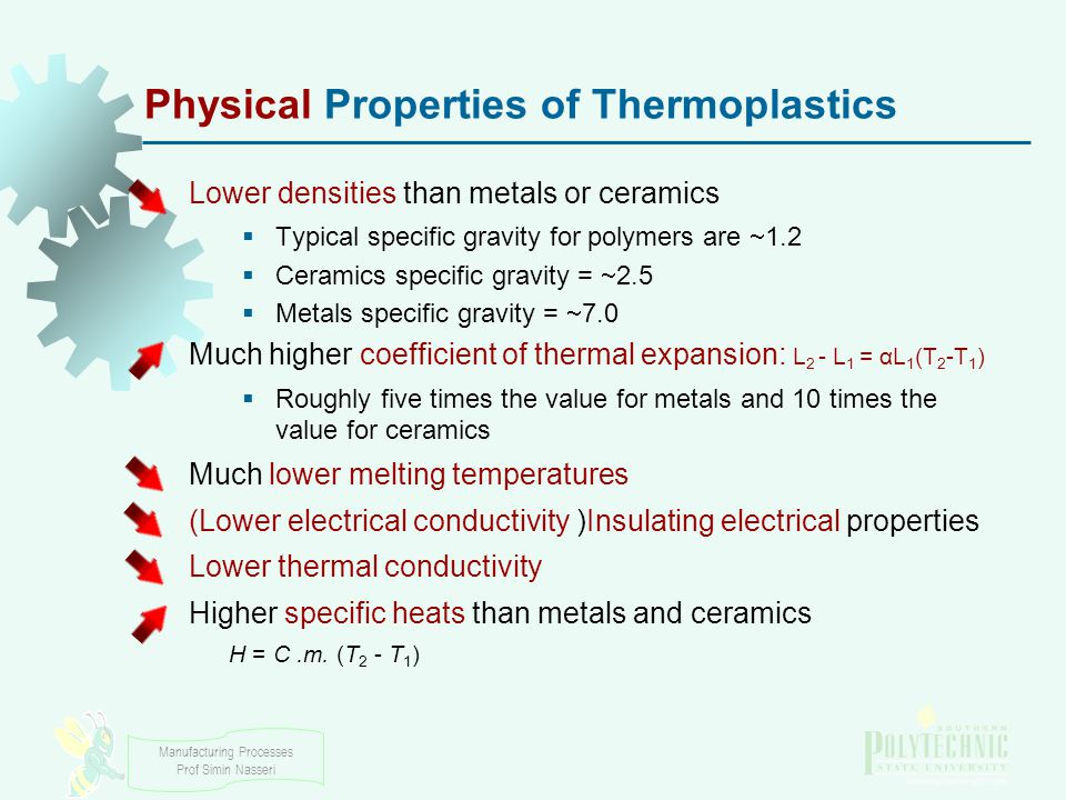 Manufacturing Processes Prof Simin Nasseri Physical Properties of Thermoplastics Lower densities than metals or ceramics  Typical specific gravity for polymers are  1.2  Ceramics specific gravity =  2.5  Metals specific gravity =  7.0 Much higher coefficient of thermal expansion: L 2 - L 1 = αL 1 (T 2 -T 1 )  Roughly five times the value for metals and 10 times the value for ceramics Much lower melting temperatures (Lower electrical conductivity )Insulating electrical properties Lower thermal conductivity Higher specific heats than metals and ceramics H = C.m.