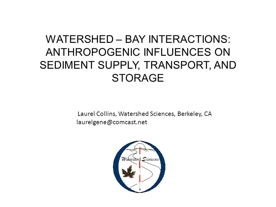 WATERSHED – BAY INTERACTIONS: ANTHROPOGENIC INFLUENCES ON SEDIMENT SUPPLY, TRANSPORT, AND STORAGE Laurel Collins, Watershed Sciences, Berkeley, CA laurelgene@comcast.net