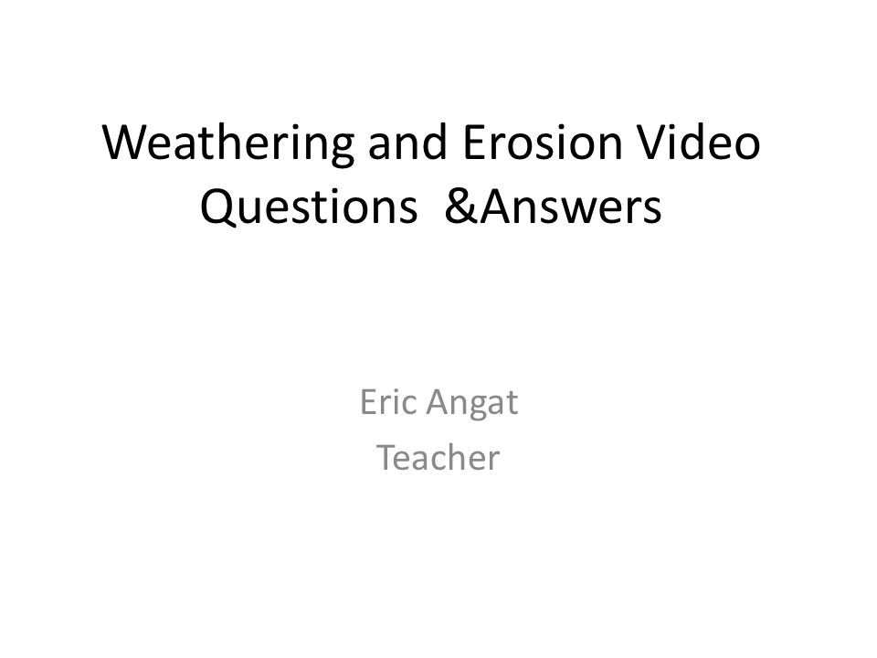 Weathering and Erosion Video Questions &Answers Eric Angat Teacher