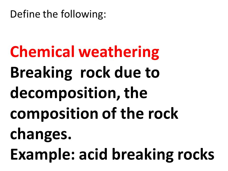 Define the following: Chemical weathering Breaking rock due to decomposition, the composition of the rock changes. Example: acid breaking rocks
