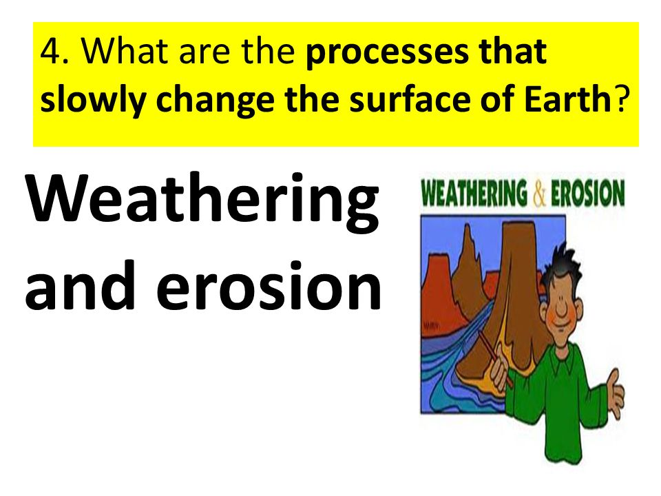 4. What are the processes that slowly change the surface of Earth? Weathering and erosion