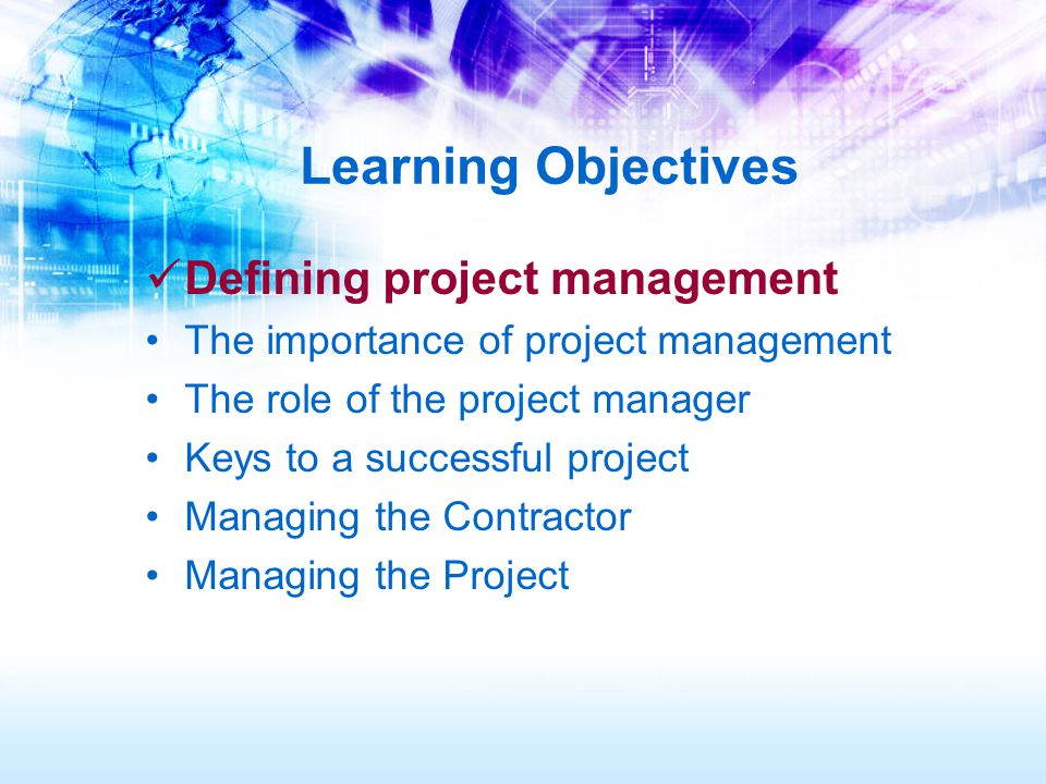 Learning Objectives Defining project management The importance of project management The role of the project manager Keys to a successful project Managing the Contractor Managing the Project