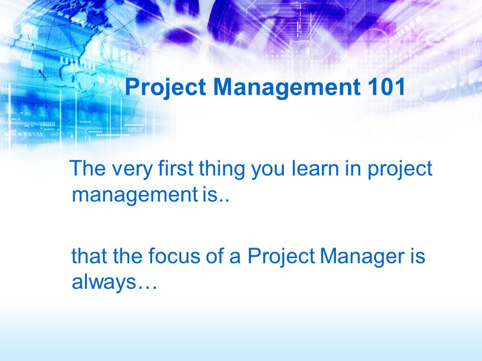 Project Management 101 The very first thing you learn in project management is..