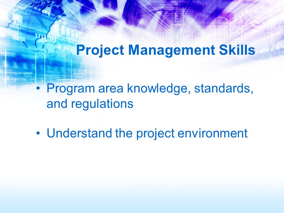 Project Management Skills Program area knowledge, standards, and regulations Understand the project environment