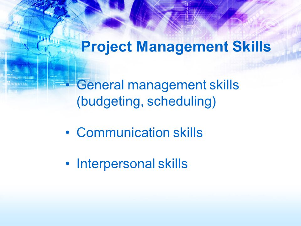 Project Management Skills General management skills (budgeting, scheduling) Communication skills Interpersonal skills