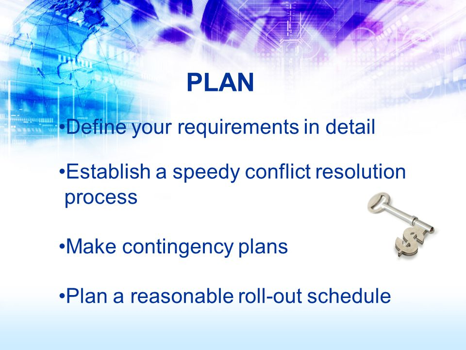 Define your requirements in detail Establish a speedy conflict resolution process Make contingency plans Plan a reasonable roll-out schedule PLAN