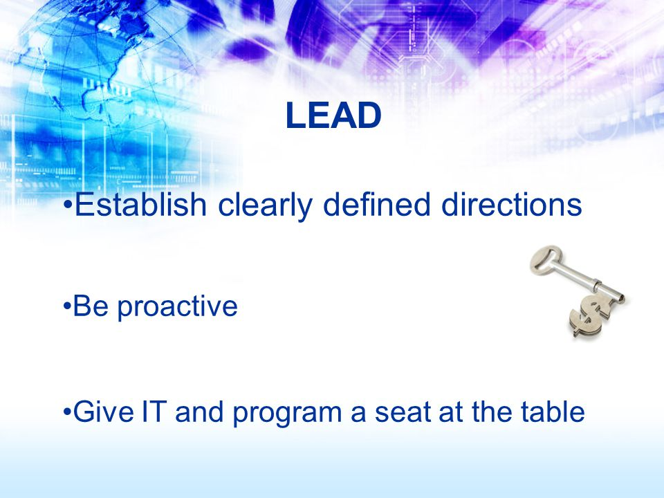 Establish clearly defined directions Be proactive Give IT and program a seat at the table LEAD